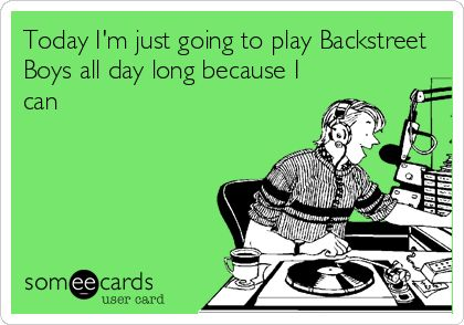 Today I'm just going to play Backstreet Boys all day long because I can.
