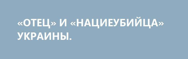 «ОТЕЦ» И «НАЦИЕУБИЙЦА» УКРАИНЫ. http://rusdozor.ru/2017/01/02/otec-i-nacieubijca-ukrainy/  Пять парадоксов Стефка Бандеры под псевдонимом «Сопля» Одиннадцатый по счету факельный марш по разным городам Украины был анонсирован заранее. Но все равно была надежда, что1 января 2017 года победят бодун или здравый смысл, а не желание «Свободы» Олега Тягныбока вновь ...