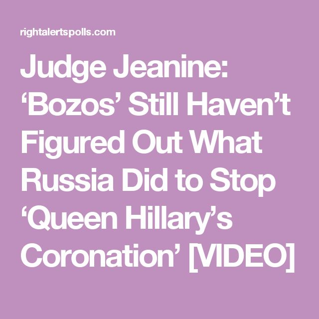 Judge Jeanine: 'Bozos' Still Haven't Figured Out What Russia Did to Stop 'Queen Hillary's Coronation' [VIDEO]