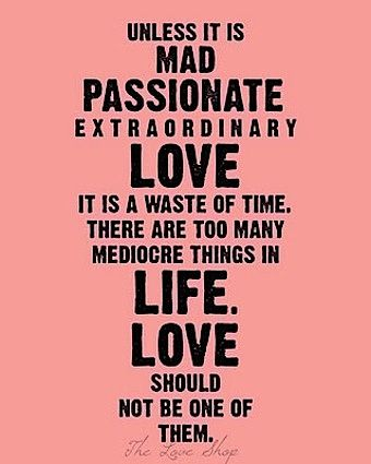 """Nothing Better_""""Unless it is mad passionate extraordinary love it is a waste of time, there are too many mediocre things in life. Love should not be one of them.""""_live by this quote my friends. anything else is not worth it. you don't know what love is until you love like this."""