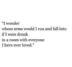 I wonder whose arms would I run and fall into if I were drunk in a room with everyone I have ever loved?