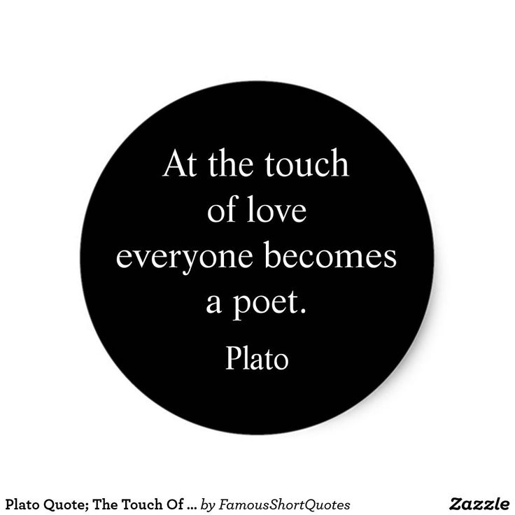 Plato Quote; The Touch Of Love Classic Round Sticker Plato Quote; The Touch Of Love Round Stickers. At the touch of love everyone becomes a poet    Plato | Greek: was a philosopher in Classical Greece and the founder of the Academy in Athens, the first institution of higher learning in the Western world. Designed by Famous Short Quotes on Zazzle.