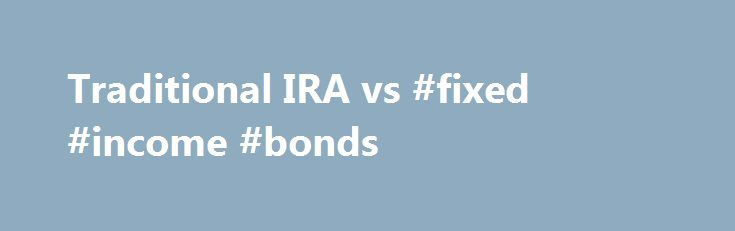 Traditional IRA vs #fixed #income #bonds http://incom.remmont.com/traditional-ira-vs-fixed-income-bonds/  #traditional ira income limits # Traditional IRA vs. Roth IRA Note: The article below refers to the 2016 tax year. You have until the tax filing deadline–April 17, 2017–to make a 2016 contribution. Click here for Roth IRA Eligibility rules or visit these links for current contribution limits. or current income limits . The Comparison Continue Reading