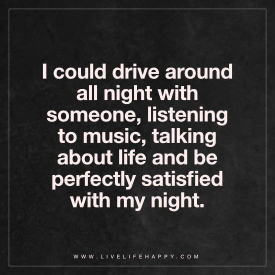 I could drive around all night with someone, listening to music, talking about life and be perfectly satisfied with my night.