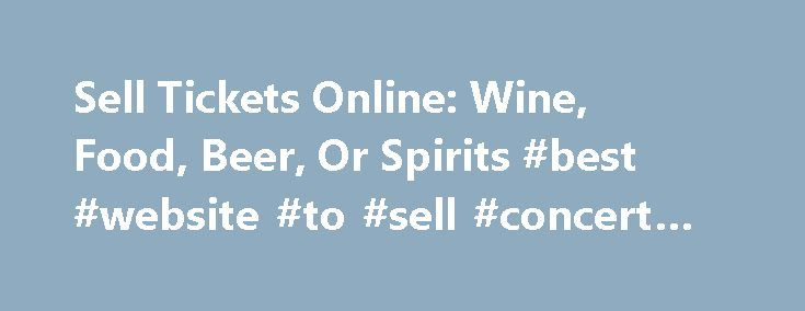 Sell Tickets Online: Wine, Food, Beer, Or Spirits #best #website #to #sell #concert #tickets http://tickets.nef2.com/sell-tickets-online-wine-food-beer-or-spirits-best-website-to-sell-concert-tickets/  Sell Tickets Online Sell tickets online to your event. Secure and easy! No merchant account or credit card capabilities necessary. Low cost per-ticket fees for you and/or your customers. Guaranteed secure credit card processing. E-Ticket Option. Printable PDF tickets delivered via email. (see…
