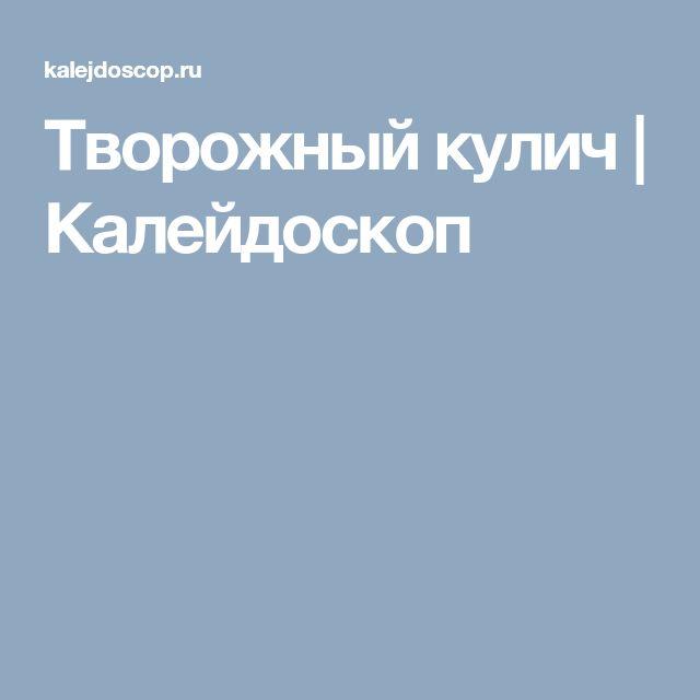 Творожный кулич   Калейдоскоп