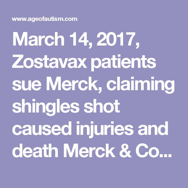 March 14, 2017, Zostavax patients sue Merck, claiming shingles shot caused injuries and death  Merck & Co. could have a growing Zostavax problem on its hands. After several plaintiffs filed lawsuits claiming the drugmaker's shingles vaccine caused serious injury and death, attorneys say more cases are on the way.  Plaintiffs have sued in state and federal courts in Pennsylvania alleging that Merck's Zostavax—used to prevent shingles, the painful complication of varicella infection—caused…
