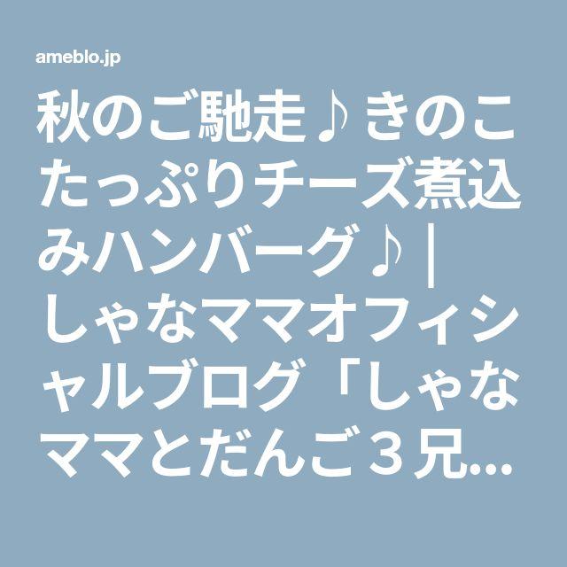 秋のご馳走♪きのこたっぷりチーズ煮込みハンバーグ♪ | しゃなママオフィシャルブログ「しゃなママとだんご3兄弟の甘いもの日記」Powered by Ameba
