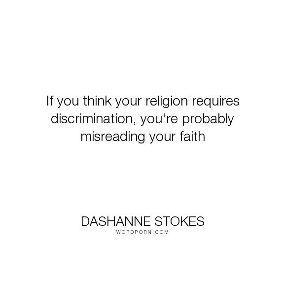 """DaShanne Stokes - """"If you think your religion requires discrimination, you're probably misreading your..."""". religion, faith, religious, faith-quotes, gay, lgbt, lesbian, lgbtq, discrimination, lgbt-rights, religious-faith, religious-freedom, religious-extremism, religious-violence, gay-marriage, religious-tolerance, marriage-equality, discriminate"""