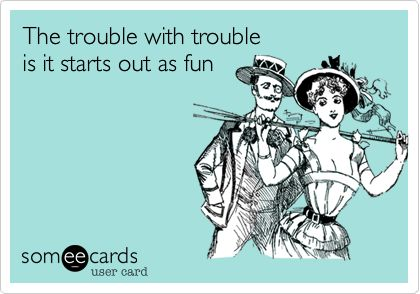 The trouble with trouble is it starts out as fun.: Favorite Things, Funny Cards