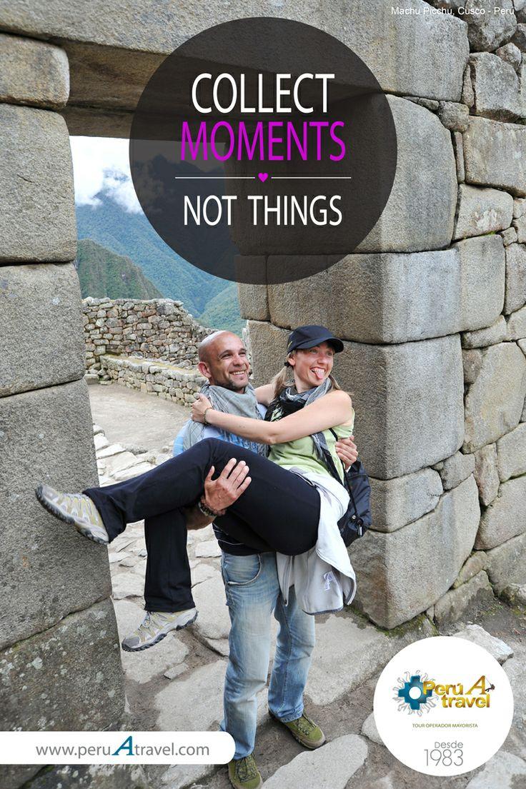 COLLECT MOMENTS, NOT THINGS. Machu Picchu, Cusco - Perú