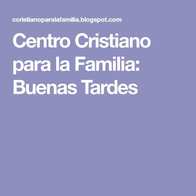Centro Cristiano para la Familia: Buenas Tardes