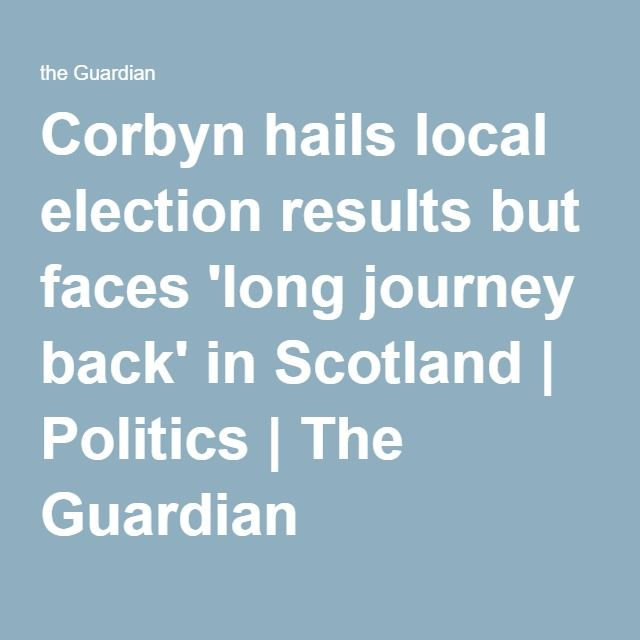 Corbyn hails local election results but faces 'long journey GIVEN TE MASSIVE MEDIA ATTACK ON CORBYN FROMTHE 80% GTORY MEDIA + THE BBC AND BLAIRITE SNIPING FROM TH MIRROR AND GUARIAN THE RESULT WS NOT ST ALL BADback' in Scotland | Politics | The Guardian