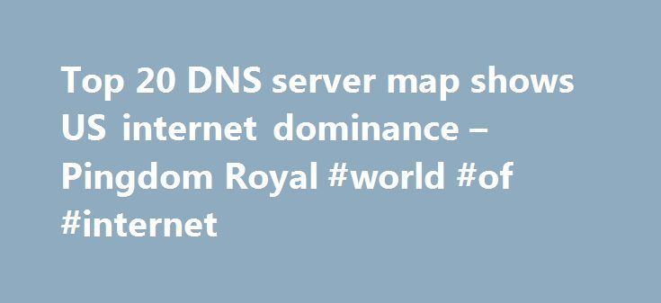 Top 20 DNS server map shows US internet dominance – Pingdom Royal #world #of #internet http://internet.remmont.com/top-20-dns-server-map-shows-us-internet-dominance-pingdom-royal-world-of-internet/  Top 20 DNS server map shows US internet dominance Above:All the locations for the 20 largest DNS servers are marked on this Google map. One reason for the US dominance is that its internet infrastructure has had more time to evolve compared to the rest of the world. Another, less obvious, reason…