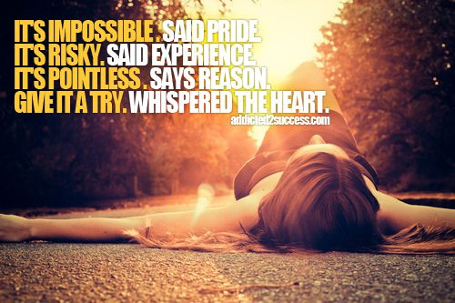 """It's impossible. "" said pride. ""It's risky."" said experience. ""It's pointless."" says reason. ""Give it a try."" whispered the heart."""