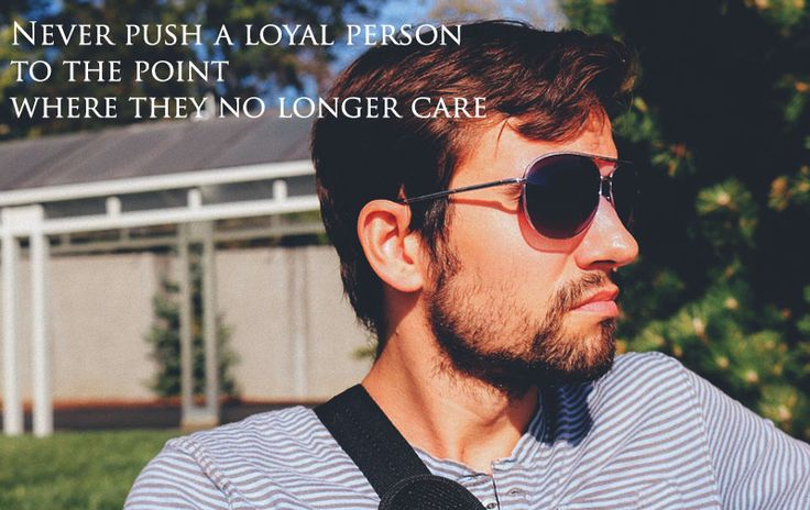 Never push a loyal person to the point where they no longer care.........Amazing code to express the individual character of a person and the change can happen in life