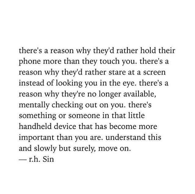 There's a reason they'd rather hold their phone more than they touch you. There's something or someone in that little device that has become more important than you are.