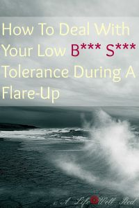 How to deal with your low b*** s*** tolerance during a flare-up