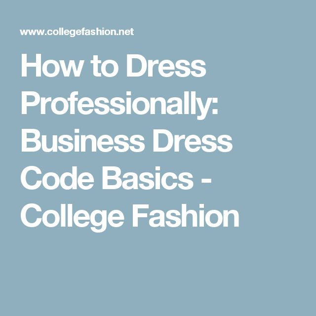 How to Dress Professionally: Business Dress Code Basics - College Fashion