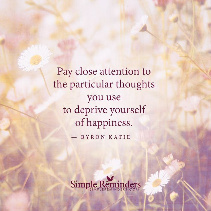 Pay close attention to the particular thoughts you use to deprive yourself of happiness. — Byron Katie