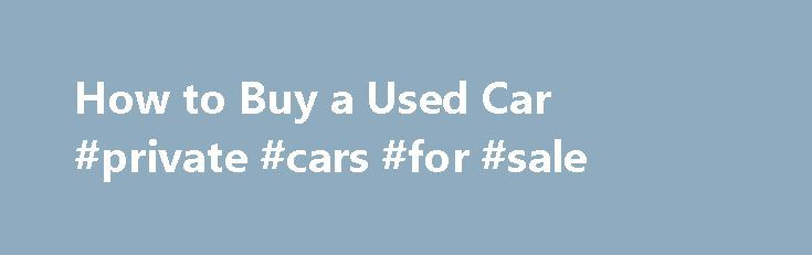 How to Buy a Used Car #private #cars #for #sale http://cars.nef2.com/how-to-buy-a-used-car-private-cars-for-sale/  #buy used cars # autoTRADER.ca Services QUICK CHECKLIST Use this checklist to ensure you haven't missed any critical steps when buying a used car. Research and find used cars on the autoTRADER website Inspect the car thoroughly or pay a mechanic to do so Test drive the car under different road conditions Check the CarProof report for prior history Negotiate a price, keeping in…