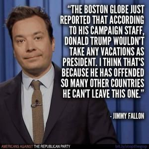 Humorous quotes, jokes and tweets skewering Donald Trump from Louis CK, Andy Borowitz, Bill Maher, Stephen King, and others.: Jimmy Fallon on Trump and Vacations