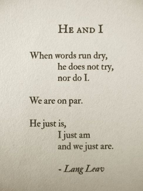 He and I, when words run dry, he does not try, nor do I. We are on par. He just is, I just am, and we just are. --Lang Leav