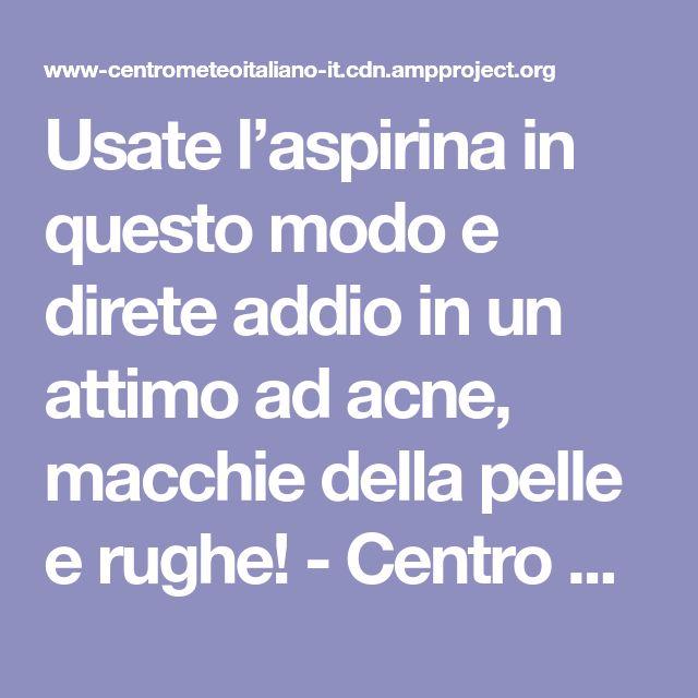 Usate l'aspirina in questo modo e direte addio in un attimo ad acne, macchie della pelle e rughe! - Centro Meteo Italiano
