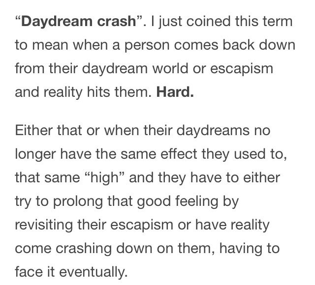 CC: IVE HAD THE DAYDREAM CRASH so much, it's terrible, like I try to deal with reality as quickly as possible so I can go back to my daydreaming. Though most of it happens at night, and I can't sleep because of it lmao. I've been able to control it better but occasionally I desperately need to go to my daydreams again, usually when I've had a bad day and am just obsessing over my fandoms.