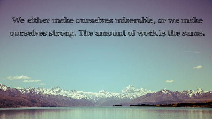 miserable stronger same amount of work | ... miserable, or we make ourselves strong. The amount of work is the same