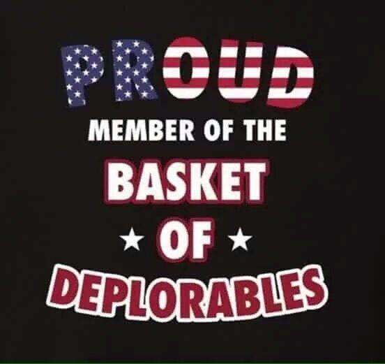 A PROUD MEMBER OF THE BASKET  OF  DEPLORABLES.... I Sponser this Quote because, Hillary Rotten Clinton Says I One... Gerard the Gman from NJ..