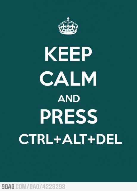 Keep calm and press ctrl+alt+del