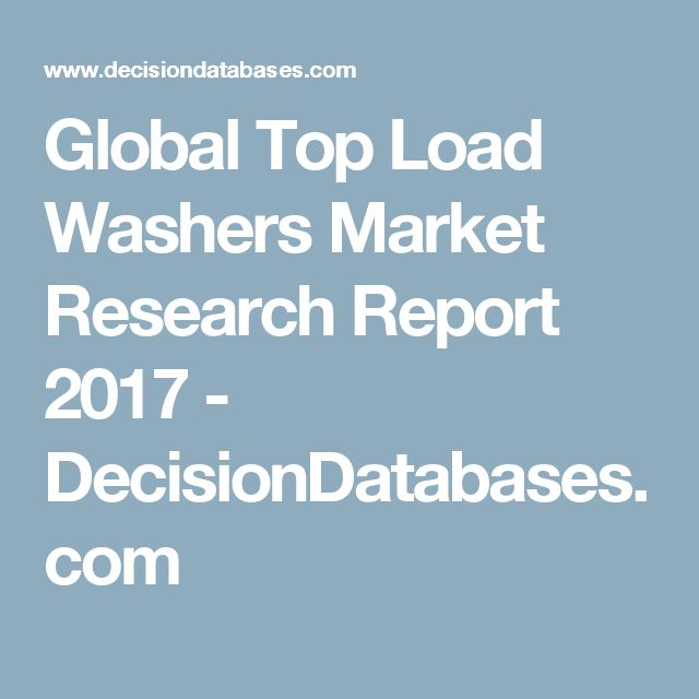 Global Top Load Washers Market Research Report 2017 - DecisionDatabases.com