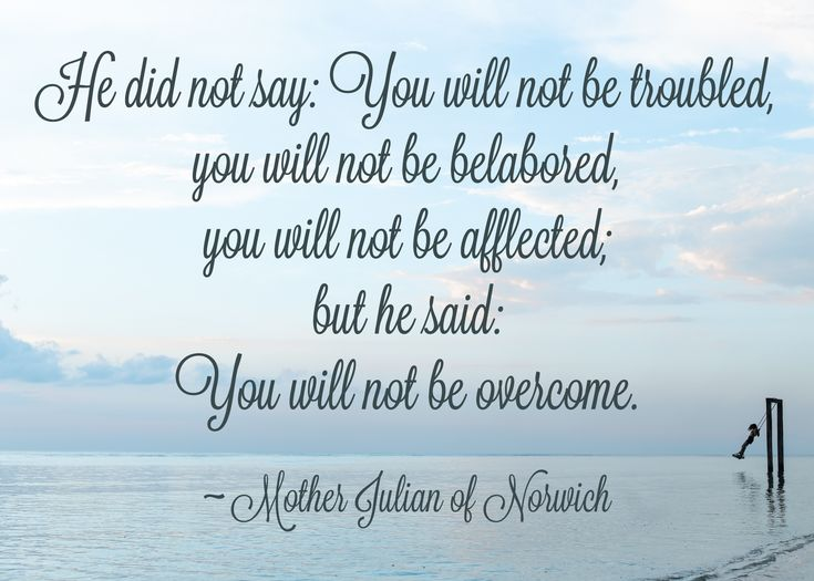 He did not say: You will not be troubled, you will not be belabored, you will not be affected; but he said: You will not be overcome. ~ Mother Julian of Norwich Words to Live by, quotes for cancer, grief