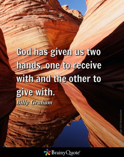 God has given us two hands, one to receive with and the other to give with. - Billy Graham