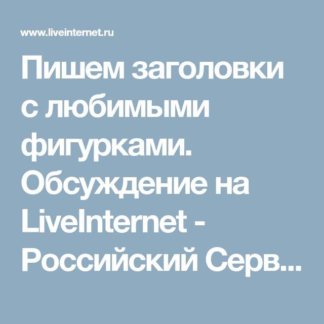 Пишем заголовки с любимыми фигурками. Обсуждение на LiveInternet - Российский Сервис Онлайн-Дневников