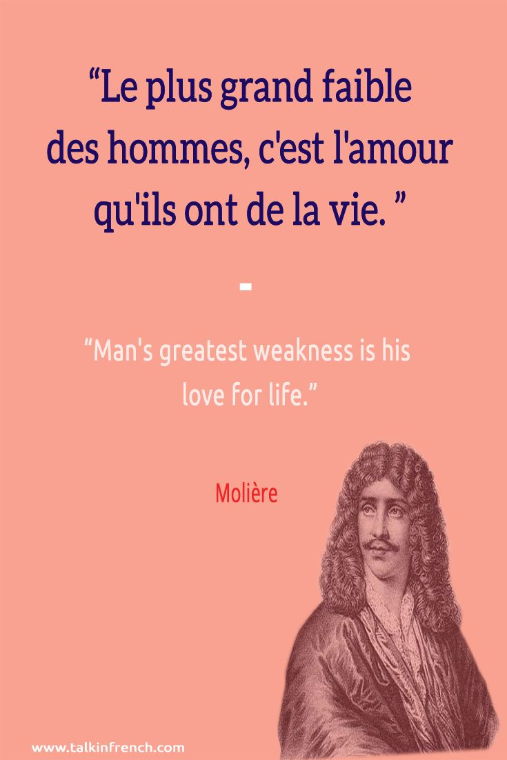 Le plus grand faible des hommes, c'est l'amour qu'ils ont de la vie. Man's greatest weakness is his love for life. ― Molière | Visit www.talkinfrench.com for everything you'd love to learn about French language and culture.