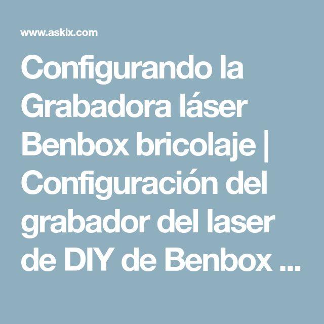 Configurando la Grabadora láser Benbox bricolaje | Configuración del grabador del laser de DIY de Benbox - askix.com