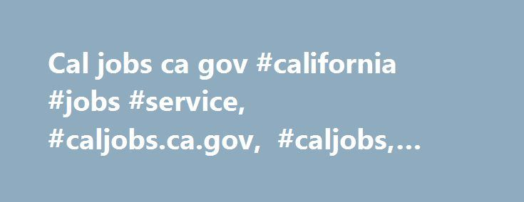 Cal jobs ca gov #california #jobs #service, #caljobs.ca.gov, #caljobs, #california #jobs http://bakersfield.remmont.com/cal-jobs-ca-gov-california-jobs-service-caljobs-ca-gov-caljobs-california-jobs/  # www.CalJobs.ca.gov   Registration for California Jobs Service December 17, 2011 Www.caljobs.ca.gov is a website established by the Employment Development Department (also known as EDD), a California State agency. What is California Jobs Service (CalJobs) for? Caljobs is a web-based system…
