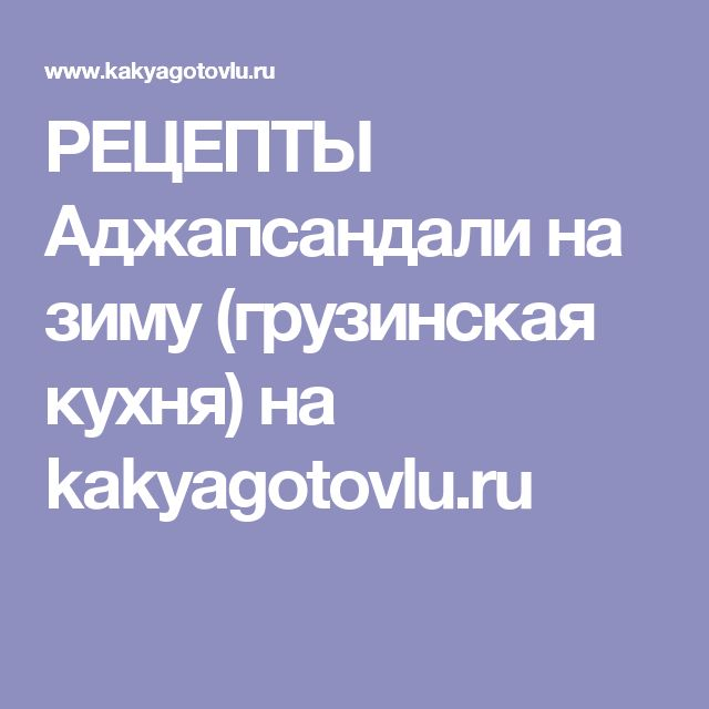 РЕЦЕПТЫ Аджапсандали на зиму (грузинская кухня) на kakyagotovlu.ru