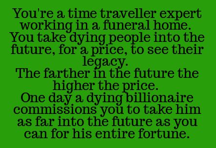 You're an expert  time traveler working in a nursing home. You take dying people into the future, for a price, to see their legacy. The further in the future , the higher the price. One day, a dying billionaire commissions you to take him as far into the future as you can for his entire fortune.