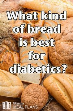 What kind of bread for is best diabetics? Rye? Wheat? Or is it best to cut it to lower blood sugar?