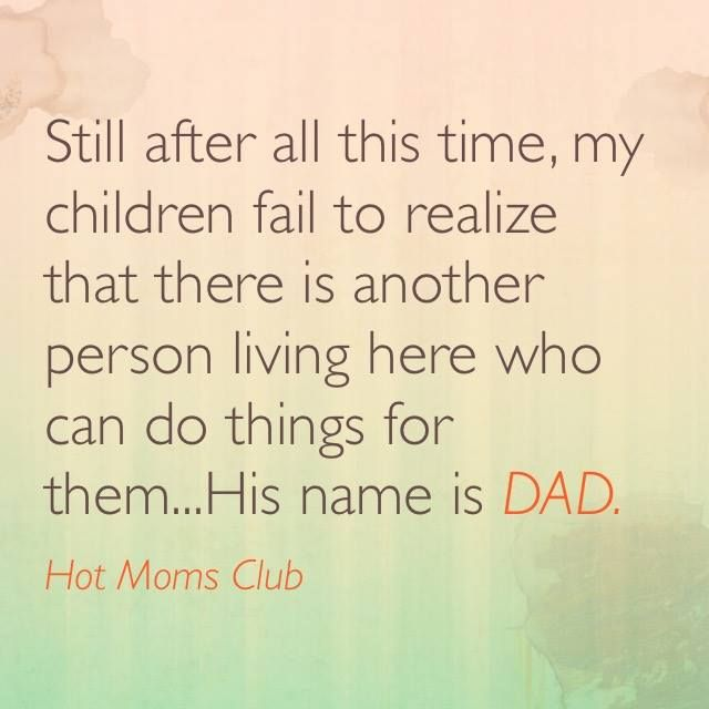 Still after all this time, my children fail to realize that there is another person living here who can do things for them... His name is DAD. #funny #motherhood #meme