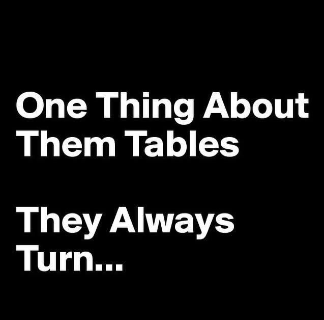 One thing about tables: They always turn! #true #snarky