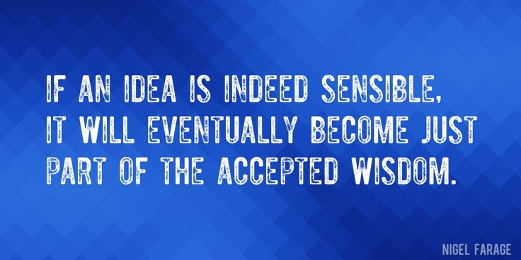 Quote by Nigel Farage => If an idea is indeed sensible, it will eventually become just part of the accepted wisdom.