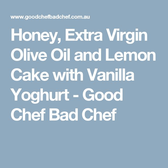 Honey, Extra Virgin Olive Oil and Lemon Cake with Vanilla Yoghurt - Good Chef Bad Chef
