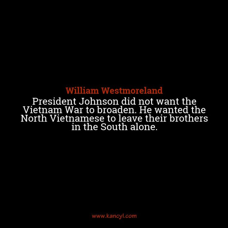 """""""President Johnson did not want the Vietnam War to broaden. He wanted the North Vietnamese to leave their brothers in the South alone."""", William Westmoreland"""