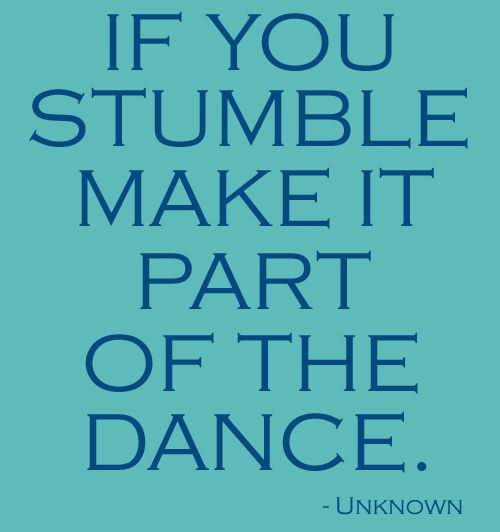 If you stumble, make it part of the dance. Just like when