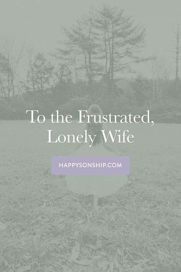 To the Frustrated, Lonely Wife