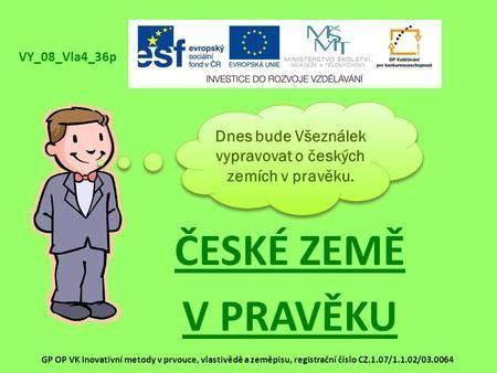 ČESKÉ ZEMĚ V PRAVĚKU Dnes bude Všeználek vypravovat o českých zemích v pravěku. VY_08_Vla4_36p GP OP VK Inovativní metody v prvouce, vlastivědě a zeměpisu,